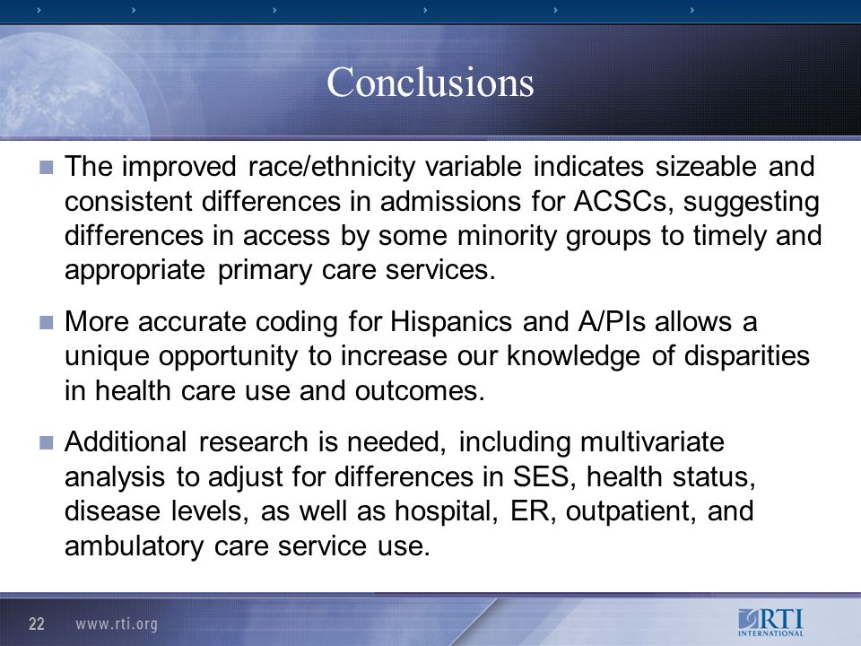 22 Conclusions The improved race/ethnicity variable indicates sizeable and consistent differences in admissions for ACSCs, suggesting differences in access by some minority groups to timely and appropriate primary care services.