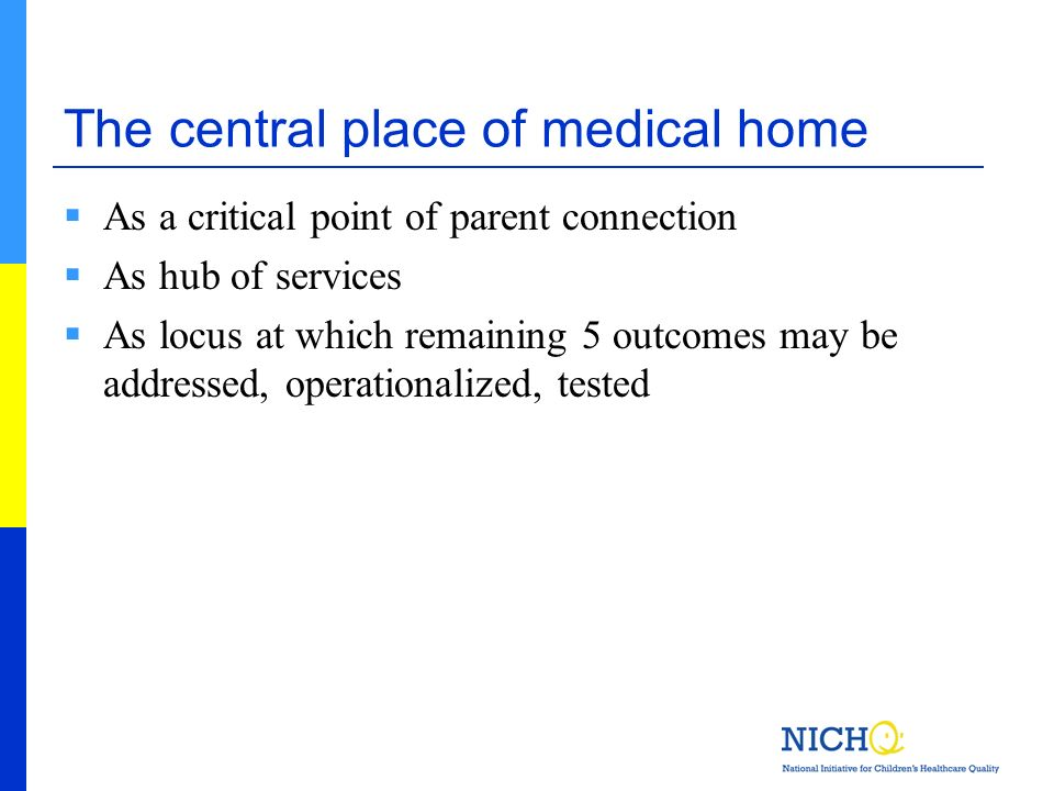 The central place of medical home As a critical point of parent connection As hub of services As locus at which remaining 5 outcomes may be addressed,