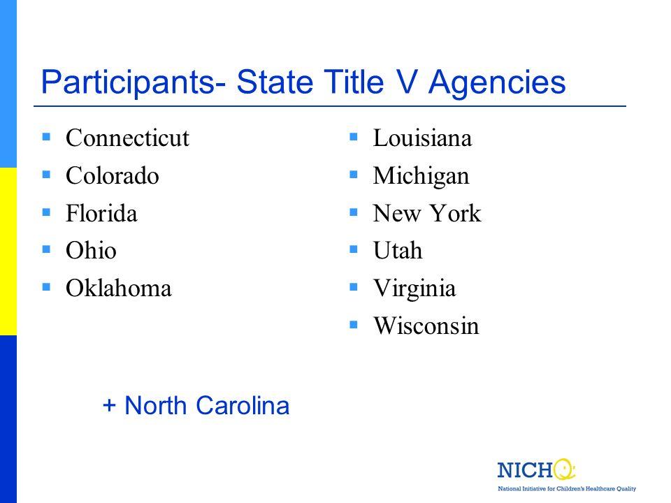 Participants- State Title V Agencies Connecticut Colorado Florida Ohio Oklahoma Louisiana Michigan New York Utah Virginia Wisconsin + North Carolina