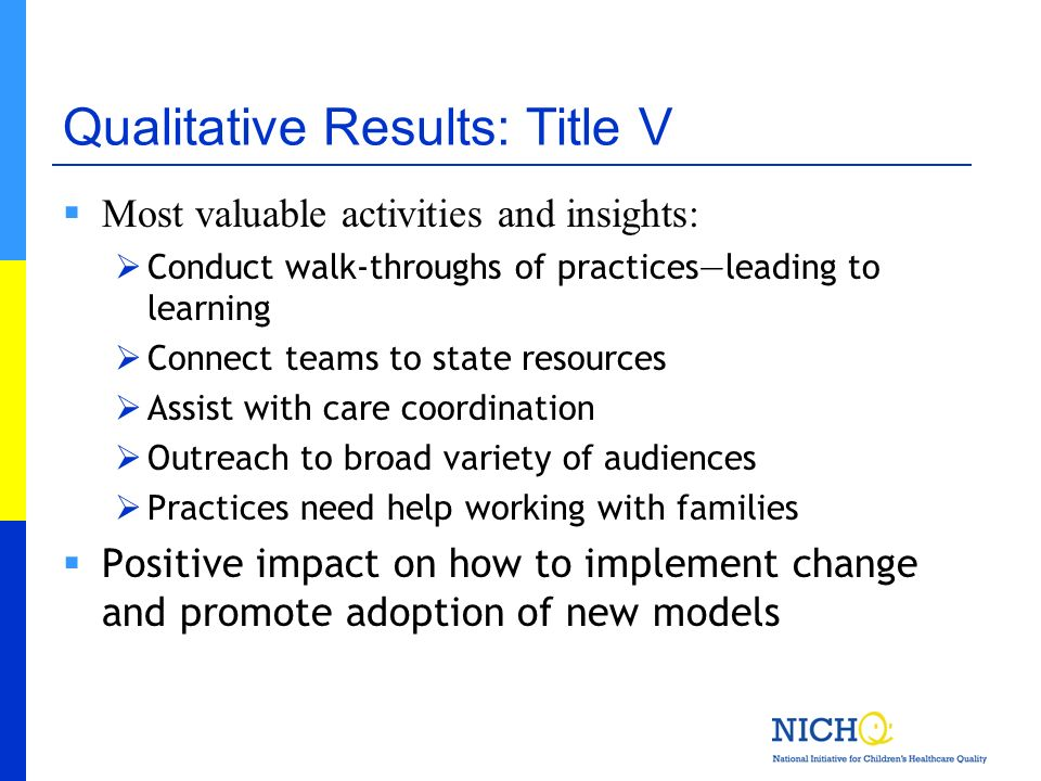Qualitative Results: Title V Most valuable activities and insights: Conduct walk-throughs of practicesleading to learning Connect teams to state resou