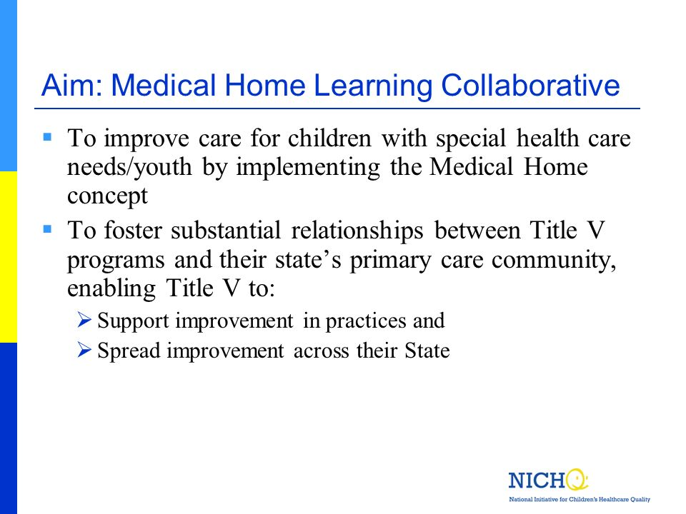 Aim: Medical Home Learning Collaborative To improve care for children with special health care needs/youth by implementing the Medical Home concept To