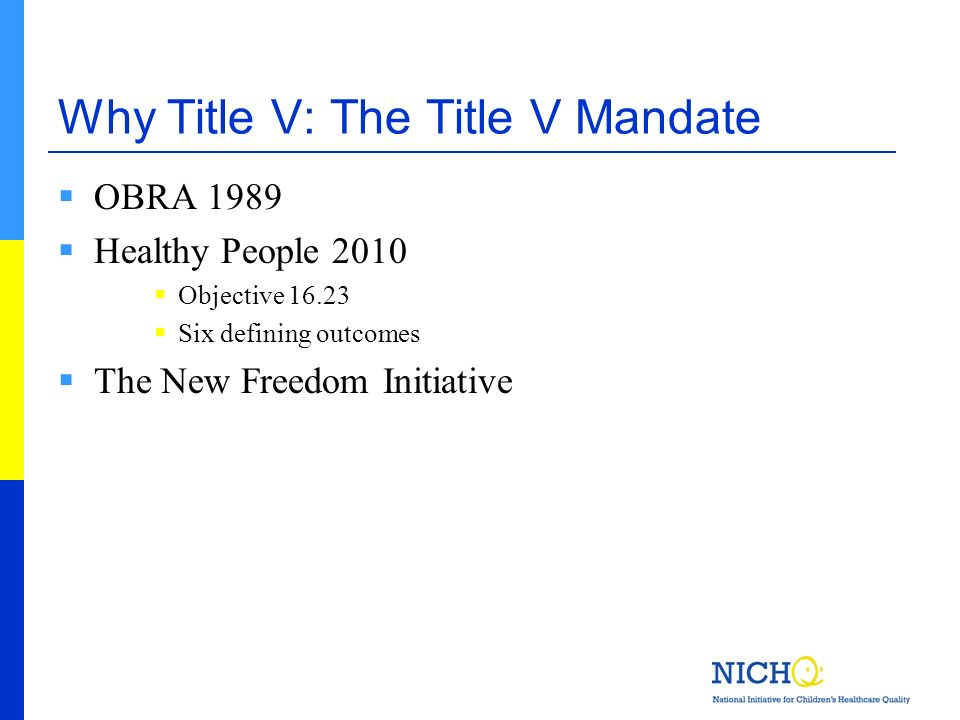 Why Title V: The Title V Mandate OBRA 1989 Healthy People 2010 Objective 16.23 Six defining outcomes The New Freedom Initiative