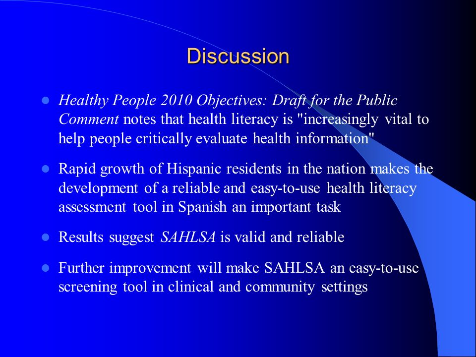 Discussion Healthy People 2010 Objectives: Draft for the Public Comment notes that health literacy is increasingly vital to help people critically evaluate health information Rapid growth of Hispanic residents in the nation makes the development of a reliable and easy-to-use health literacy assessment tool in Spanish an important task Results suggest SAHLSA is valid and reliable Further improvement will make SAHLSA an easy-to-use screening tool in clinical and community settings