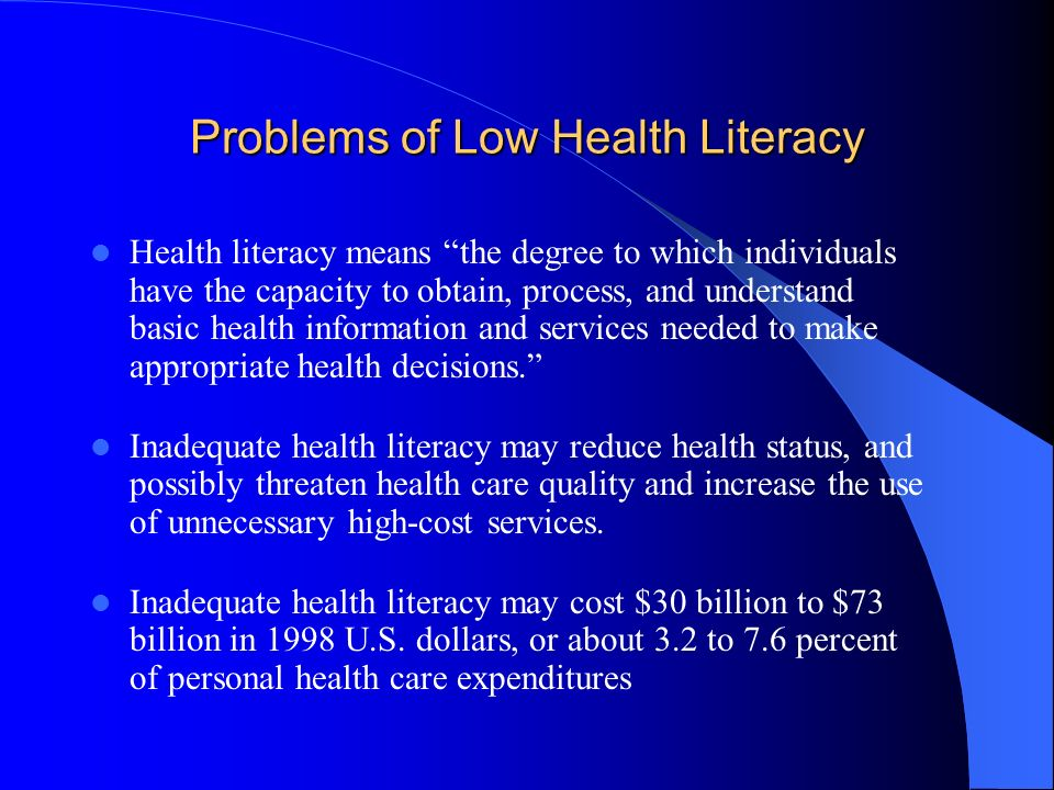Problems of Low Health Literacy Health literacy means the degree to which individuals have the capacity to obtain, process, and understand basic health information and services needed to make appropriate health decisions.