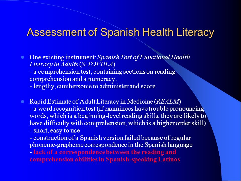 Assessment of Spanish Health Literacy One existing instrument: Spanish Test of Functional Health Literacy in Adults (S-TOFHLA) - a comprehension test, containing sections on reading comprehension and a numeracy.