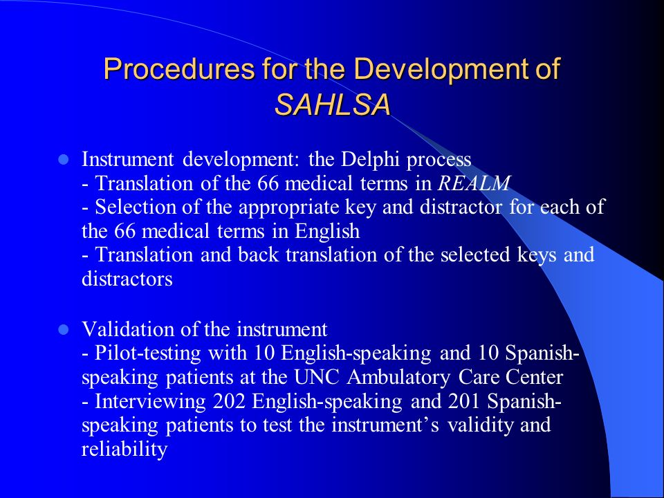 Procedures for the Development of SAHLSA Instrument development: the Delphi process - Translation of the 66 medical terms in REALM - Selection of the appropriate key and distractor for each of the 66 medical terms in English - Translation and back translation of the selected keys and distractors Validation of the instrument - Pilot-testing with 10 English-speaking and 10 Spanish- speaking patients at the UNC Ambulatory Care Center - Interviewing 202 English-speaking and 201 Spanish- speaking patients to test the instruments validity and reliability