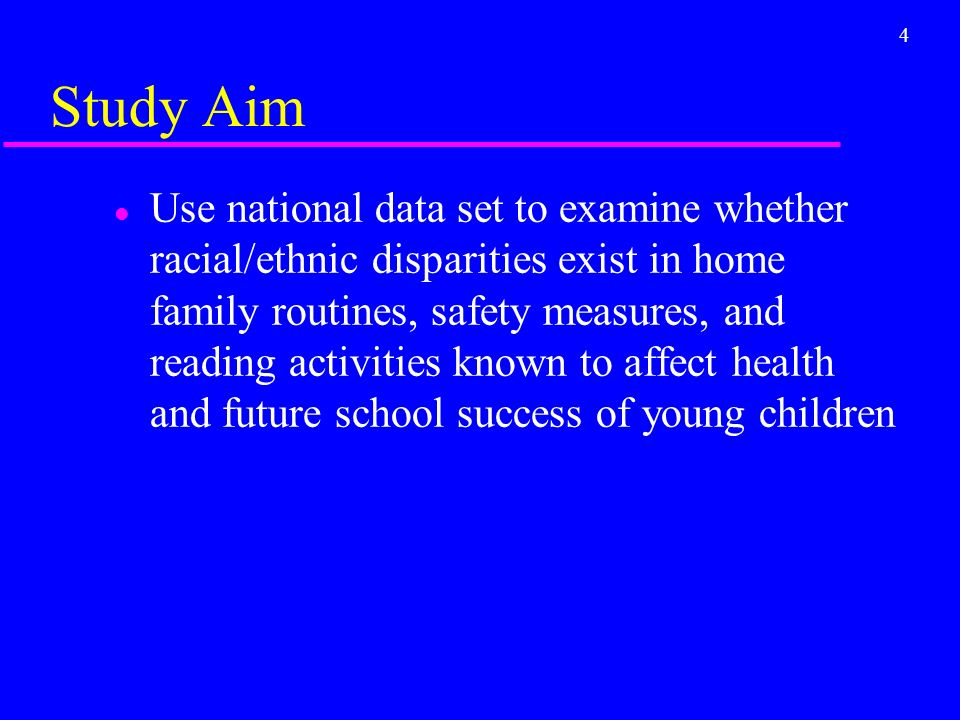4 Study Aim l Use national data set to examine whether racial/ethnic disparities exist in home family routines, safety measures, and reading activities known to affect health and future school success of young children