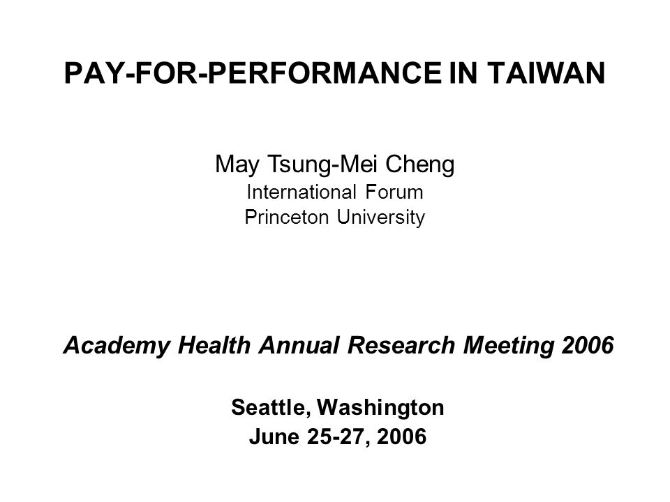 PAY-FOR-PERFORMANCE IN TAIWAN Academy Health Annual Research Meeting 2006 Seattle, Washington June 25-27, 2006 May Tsung-Mei Cheng International Forum Princeton University