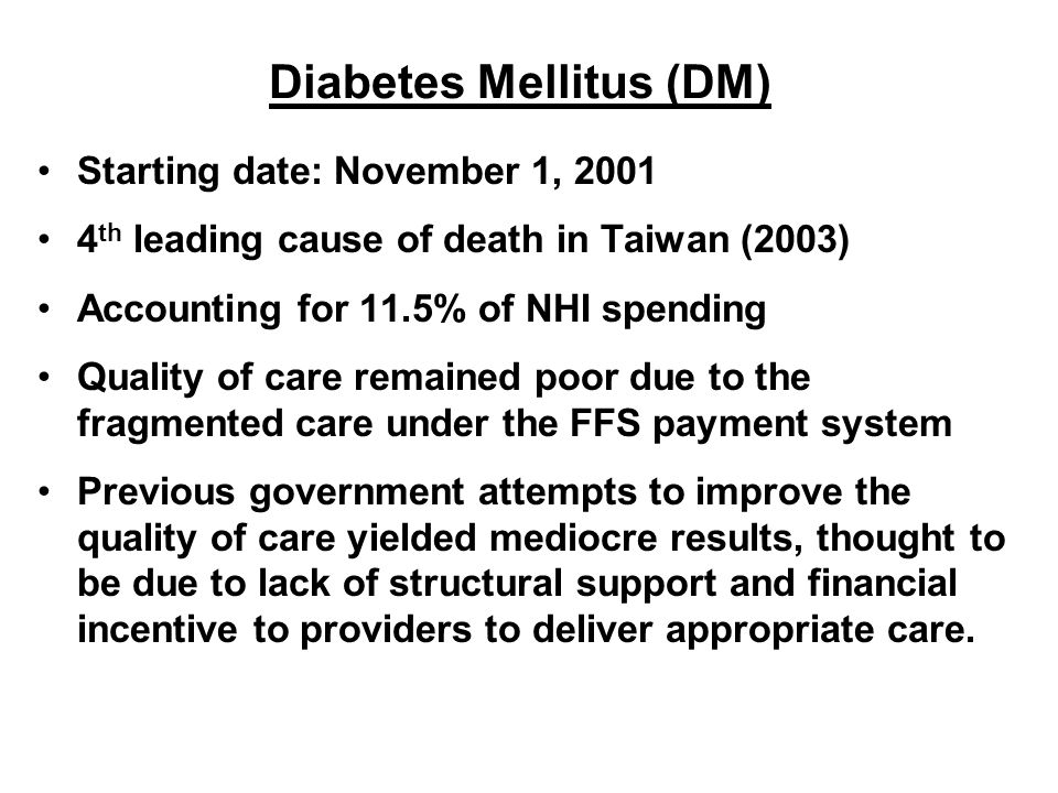 Diabetes Mellitus (DM) Starting date: November 1, 2001 4 th leading cause of death in Taiwan (2003) Accounting for 11.5% of NHI spending Quality of ca