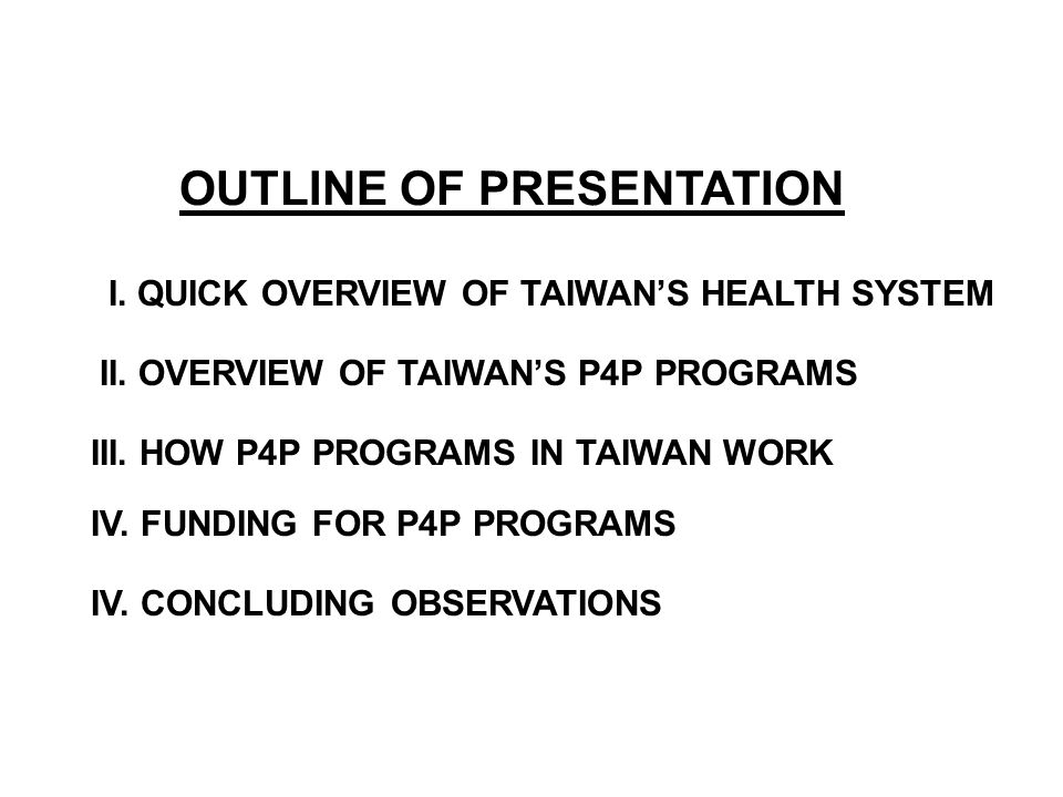 OUTLINE OF PRESENTATION I. QUICK OVERVIEW OF TAIWANS HEALTH SYSTEM II. OVERVIEW OF TAIWANS P4P PROGRAMS III. HOW P4P PROGRAMS IN TAIWAN WORK IV. FUNDI