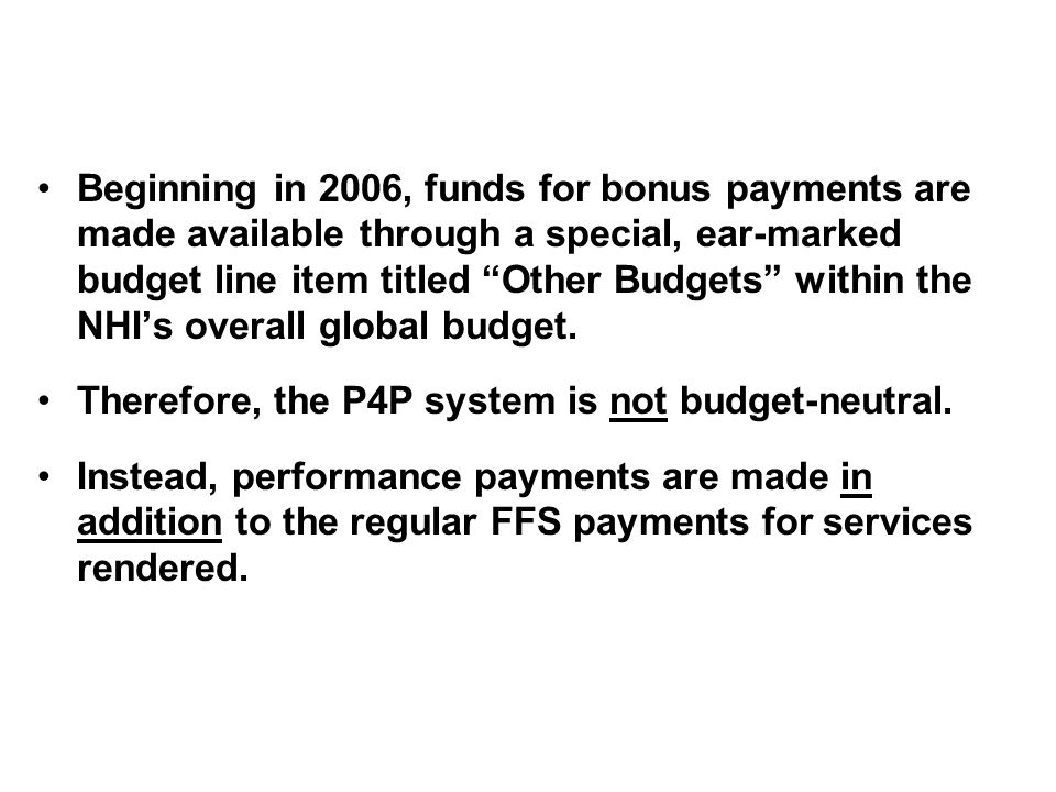 Beginning in 2006, funds for bonus payments are made available through a special, ear-marked budget line item titled Other Budgets within the NHIs overall global budget.