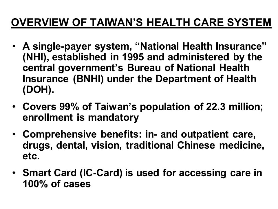 OVERVIEW OF TAIWANS HEALTH CARE SYSTEM A single-payer system, National Health Insurance (NHI), established in 1995 and administered by the central gov