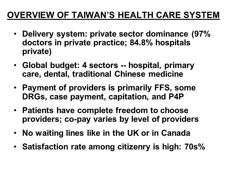 Delivery system: private sector dominance (97% doctors in private practice; 84.8% hospitals private) Global budget: 4 sectors -- hospital, primary care, dental, traditional Chinese medicine Payment of providers is primarily FFS, some DRGs, case payment, capitation, and P4P Patients have complete freedom to choose providers; co-pay varies by level of providers No waiting lines like in the UK or in Canada Satisfaction rate among citizenry is high: 70s% OVERVIEW OF TAIWANS HEALTH CARE SYSTEM