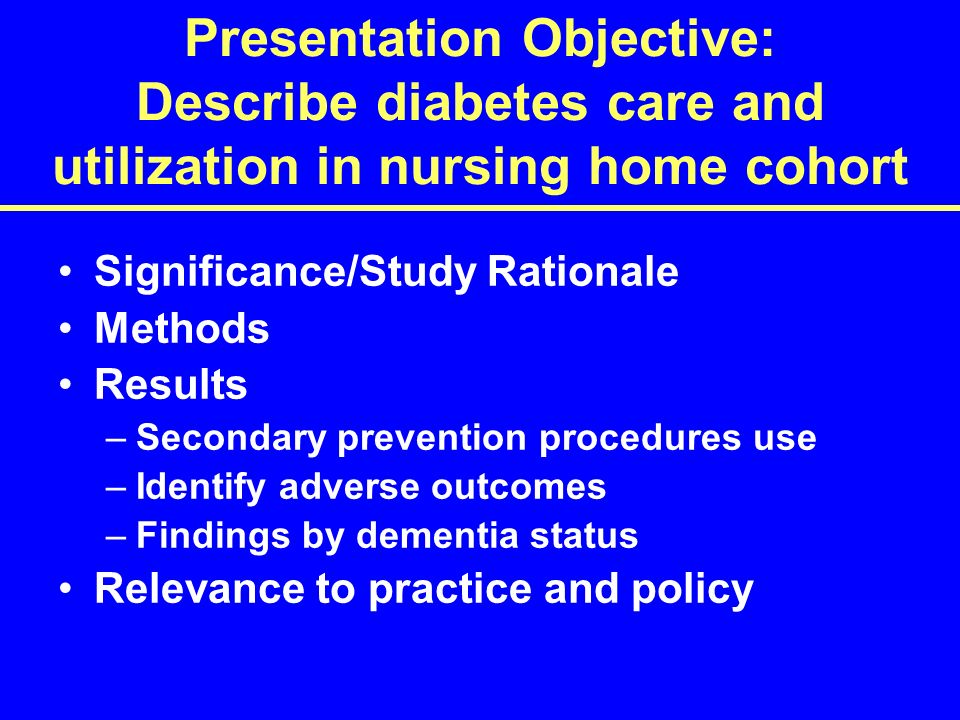 Presentation Objective: Describe diabetes care and utilization in nursing home cohort Significance/Study Rationale Methods Results –Secondary prevention procedures use –Identify adverse outcomes –Findings by dementia status Relevance to practice and policy