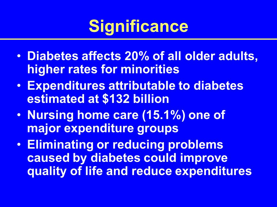 Significance Diabetes affects 20% of all older adults, higher rates for minorities Expenditures attributable to diabetes estimated at $132 billion Nursing home care (15.1%) one of major expenditure groups Eliminating or reducing problems caused by diabetes could improve quality of life and reduce expenditures