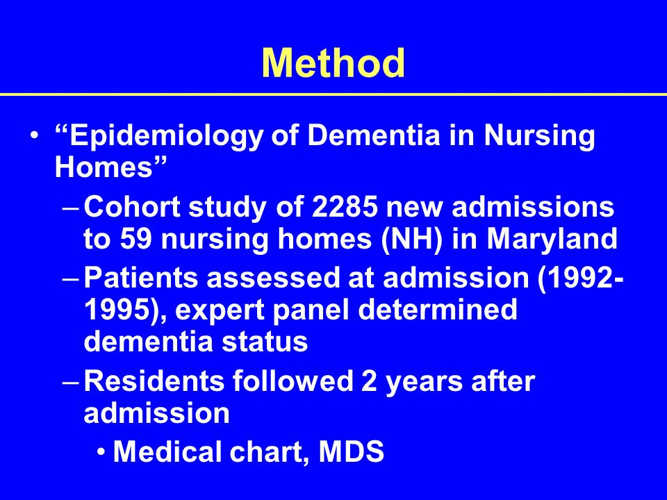 Method Epidemiology of Dementia in Nursing Homes –Cohort study of 2285 new admissions to 59 nursing homes (NH) in Maryland –Patients assessed at admission ( ), expert panel determined dementia status –Residents followed 2 years after admission Medical chart, MDS