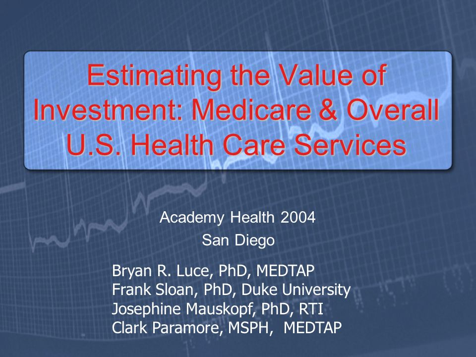 Estimating the Value of Investment: Medicare & Overall U.S. Health Care Services Academy Health 2004 San Diego Bryan R. Luce, PhD, MEDTAP Frank Sloan,