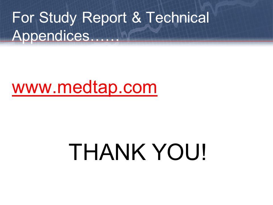 For Study Report & Technical Appendices…… www.medtap.com THANK YOU!
