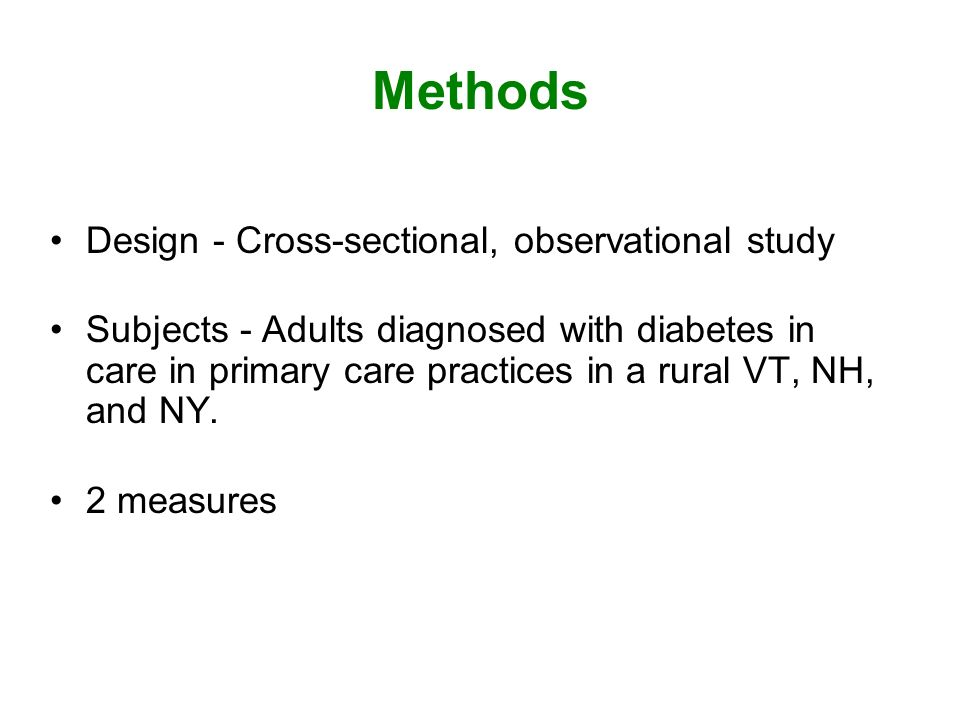 Methods Design - Cross-sectional, observational study Subjects - Adults diagnosed with diabetes in care in primary care practices in a rural VT, NH, and NY.