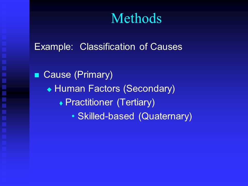 Methods Example: Classification of Causes Cause (Primary) Human Factors (Secondary) Practitioner (Tertiary) Skilled-based (Quaternary)