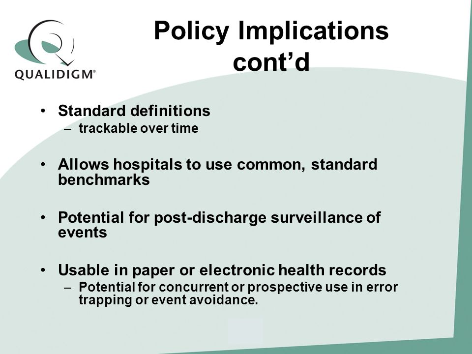 Policy Implications contd Standard definitions –trackable over time Allows hospitals to use common, standard benchmarks Potential for post-discharge surveillance of events Usable in paper or electronic health records –Potential for concurrent or prospective use in error trapping or event avoidance.