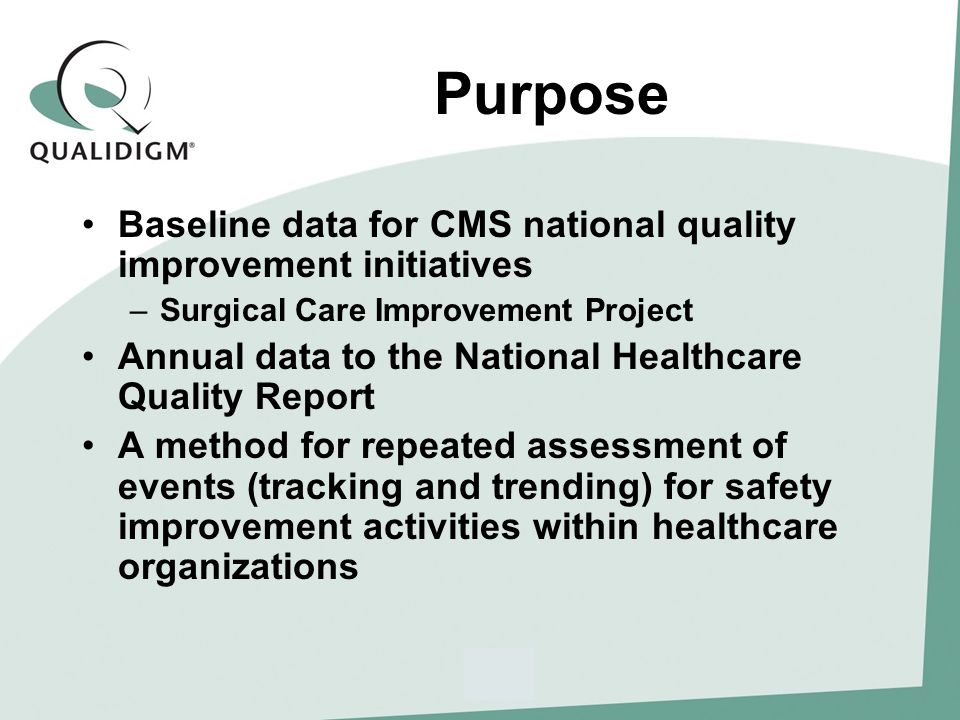 Purpose Baseline data for CMS national quality improvement initiatives –Surgical Care Improvement Project Annual data to the National Healthcare Quality Report A method for repeated assessment of events (tracking and trending) for safety improvement activities within healthcare organizations
