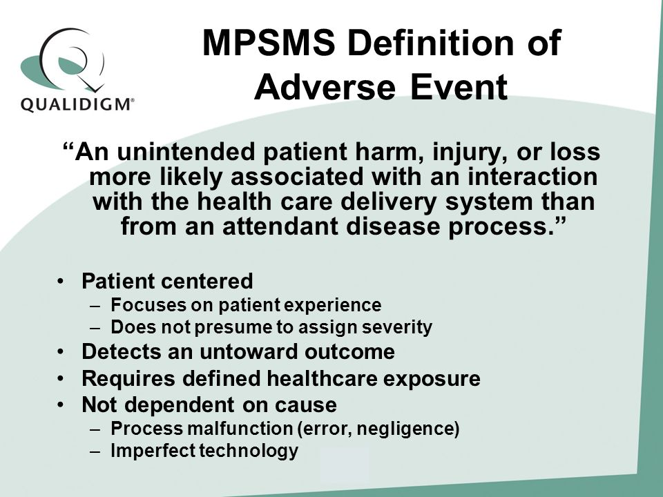 MPSMS Definition of Adverse Event An unintended patient harm, injury, or loss more likely associated with an interaction with the health care delivery system than from an attendant disease process.