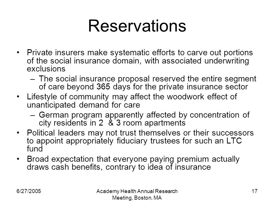 6/27/2005Academy Health Annual Research Meeting, Boston, MA 17 Reservations Private insurers make systematic efforts to carve out portions of the social insurance domain, with associated underwriting exclusions –The social insurance proposal reserved the entire segment of care beyond 365 days for the private insurance sector Lifestyle of community may affect the woodwork effect of unanticipated demand for care –German program apparently affected by concentration of city residents in 2 & 3 room apartments Political leaders may not trust themselves or their successors to appoint appropriately fiduciary trustees for such an LTC fund Broad expectation that everyone paying premium actually draws cash benefits, contrary to idea of insurance
