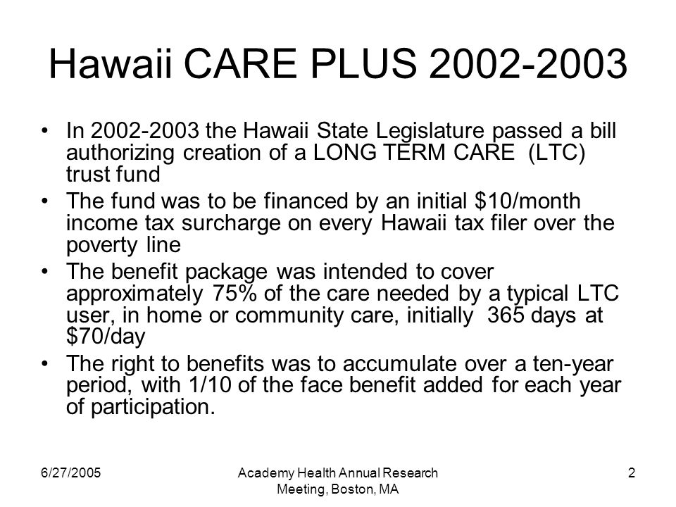 6/27/2005Academy Health Annual Research Meeting, Boston, MA 2 Hawaii CARE PLUS In the Hawaii State Legislature passed a bill authorizing creation of a LONG TERM CARE (LTC) trust fund The fund was to be financed by an initial $10/month income tax surcharge on every Hawaii tax filer over the poverty line The benefit package was intended to cover approximately 75% of the care needed by a typical LTC user, in home or community care, initially 365 days at $70/day The right to benefits was to accumulate over a ten-year period, with 1/10 of the face benefit added for each year of participation.