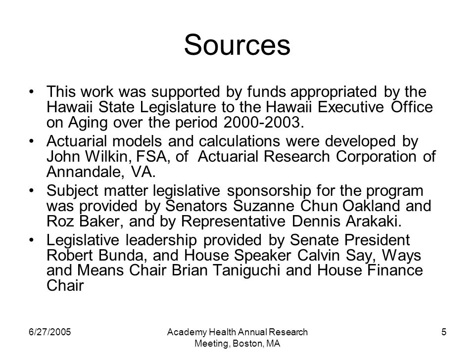 6/27/2005Academy Health Annual Research Meeting, Boston, MA 5 Sources This work was supported by funds appropriated by the Hawaii State Legislature to the Hawaii Executive Office on Aging over the period