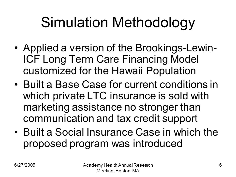 6/27/2005Academy Health Annual Research Meeting, Boston, MA 6 Simulation Methodology Applied a version of the Brookings-Lewin- ICF Long Term Care Financing Model customized for the Hawaii Population Built a Base Case for current conditions in which private LTC insurance is sold with marketing assistance no stronger than communication and tax credit support Built a Social Insurance Case in which the proposed program was introduced