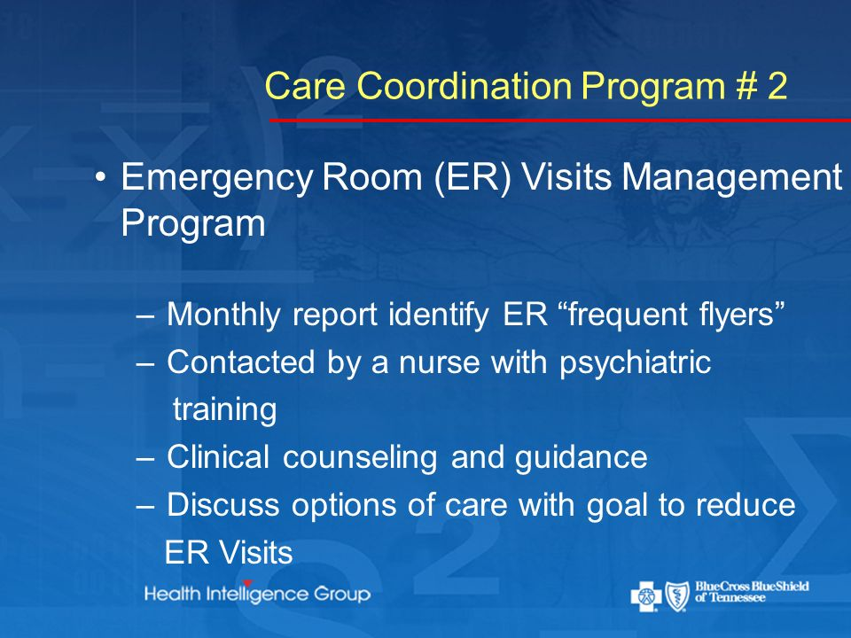 Care Coordination Program # 2 Emergency Room (ER) Visits Management Program – Monthly report identify ER frequent flyers – Contacted by a nurse with psychiatric training – Clinical counseling and guidance – Discuss options of care with goal to reduce ER Visits