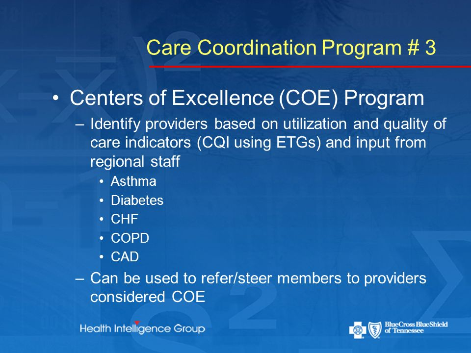 Care Coordination Program # 3 Centers of Excellence (COE) Program –Identify providers based on utilization and quality of care indicators (CQI using ETGs) and input from regional staff Asthma Diabetes CHF COPD CAD –Can be used to refer/steer members to providers considered COE