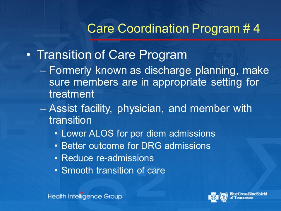 Care Coordination Program # 4 Transition of Care Program –Formerly known as discharge planning, make sure members are in appropriate setting for treatment –Assist facility, physician, and member with transition Lower ALOS for per diem admissions Better outcome for DRG admissions Reduce re-admissions Smooth transition of care