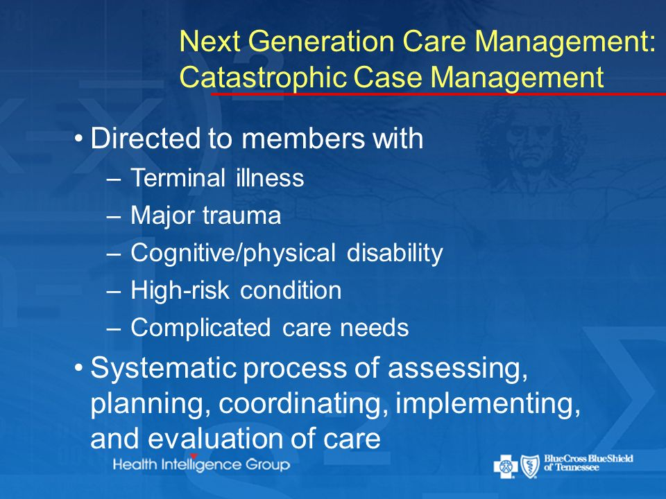 Next Generation Care Management: Catastrophic Case Management Directed to members with – Terminal illness – Major trauma – Cognitive/physical disability – High-risk condition – Complicated care needs Systematic process of assessing, planning, coordinating, implementing, and evaluation of care