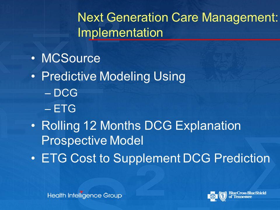 Next Generation Care Management: Implementation MCSource Predictive Modeling Using –DCG –ETG Rolling 12 Months DCG Explanation Prospective Model ETG Cost to Supplement DCG Prediction