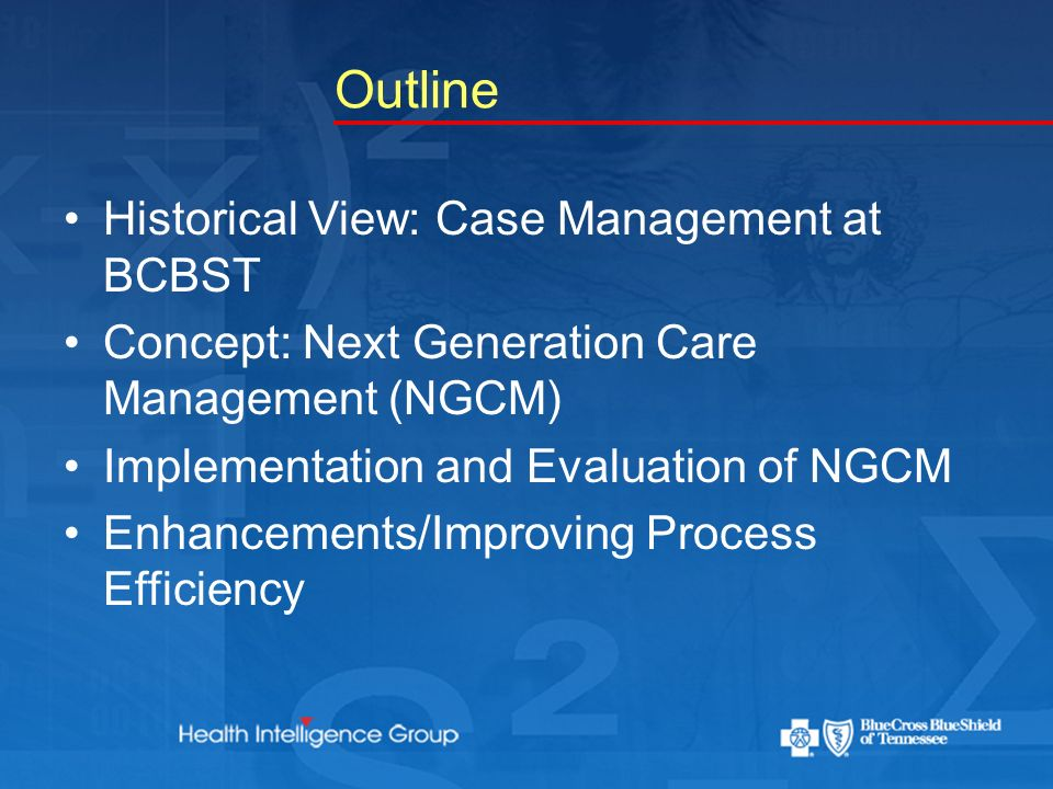 Outline Historical View: Case Management at BCBST Concept: Next Generation Care Management (NGCM) Implementation and Evaluation of NGCM Enhancements/Improving Process Efficiency