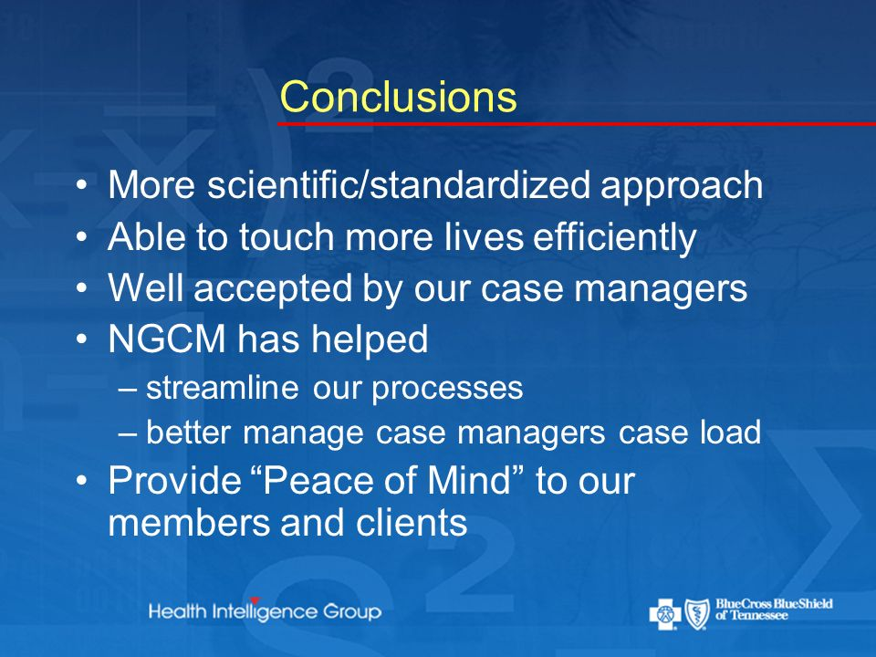 Conclusions More scientific/standardized approach Able to touch more lives efficiently Well accepted by our case managers NGCM has helped –streamline our processes –better manage case managers case load Provide Peace of Mind to our members and clients