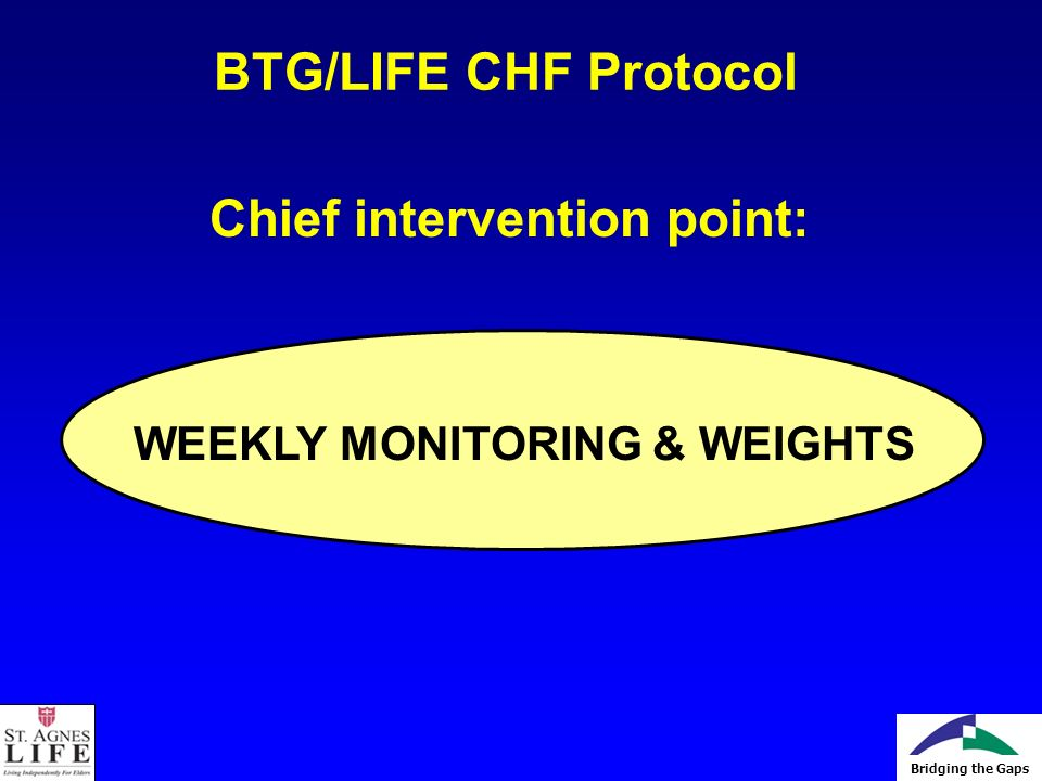 Bridging the Gaps BTG/LIFE CHF Protocol Chief intervention point: WEEKLY MONITORING & WEIGHTS