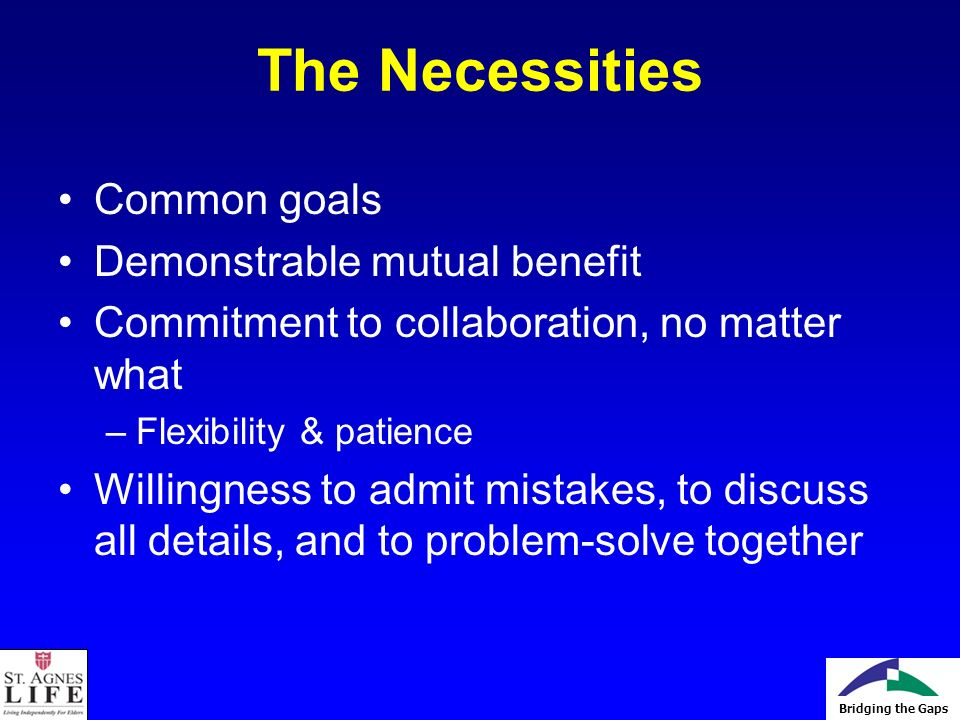 Bridging the Gaps The Necessities Common goals Demonstrable mutual benefit Commitment to collaboration, no matter what –Flexibility & patience Willingness to admit mistakes, to discuss all details, and to problem-solve together