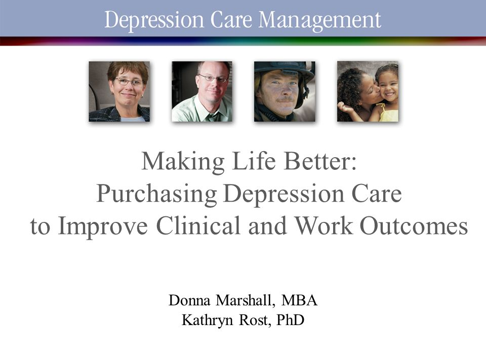 2/12/2014 1 Making Life Better: Purchasing Depression Care to Improve Clinical and Work Outcomes Donna Marshall, MBA Kathryn Rost, PhD