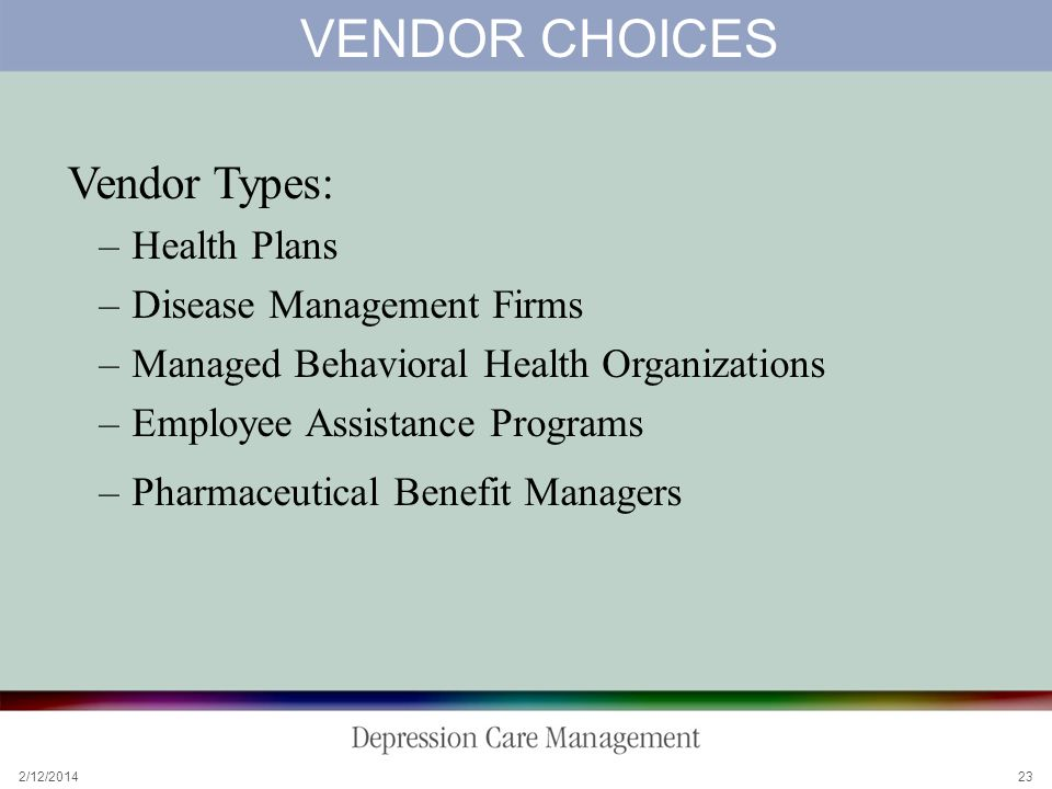2/12/2014 23 VENDOR CHOICES Vendor Types: –Health Plans –Disease Management Firms –Managed Behavioral Health Organizations –Employee Assistance Programs –Pharmaceutical Benefit Managers