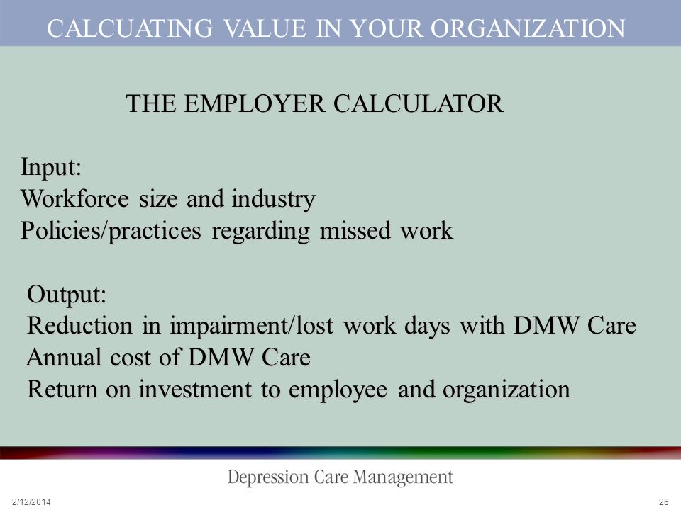 2/12/2014 26 CALCUATING VALUE IN YOUR ORGANIZATION THE EMPLOYER CALCULATOR THE EMPLOYER CALCULATOR Input: Input: Workforce size and industry Workforce size and industry Policies/practices regarding missed work Policies/practices regarding missed work Output: Output: Reduction in impairment/lost work days with DMW Care Reduction in impairment/lost work days with DMW Care Annual cost of DMW Care Annual cost of DMW Care Return on investment to employee and organization Return on investment to employee and organization