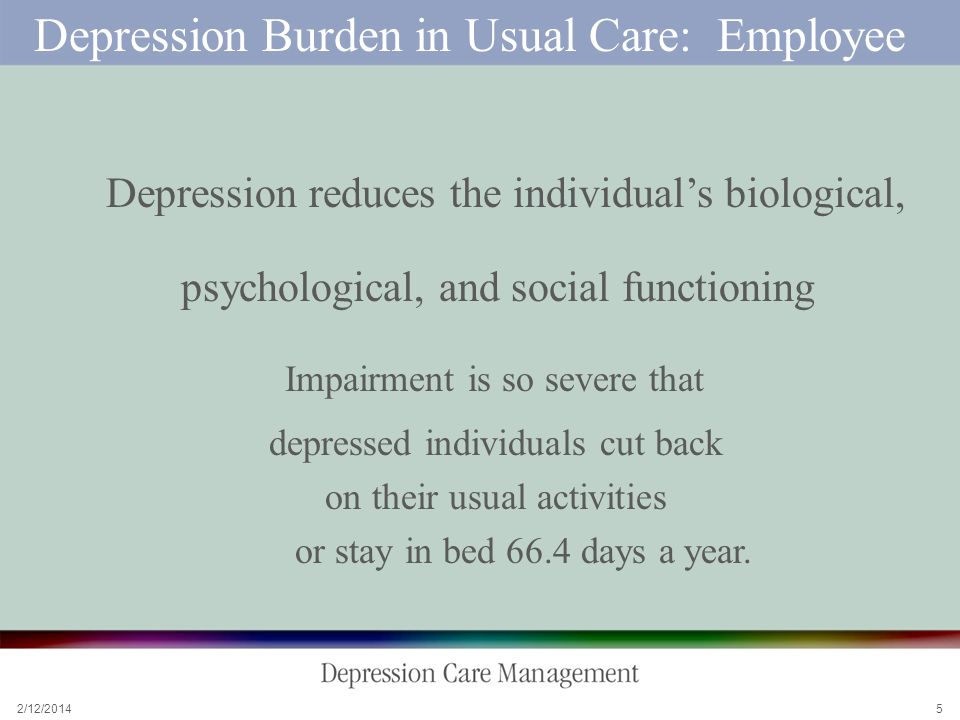 2/12/2014 5 Depression Burden in Usual Care: Employee Depression reduces the individuals biological, psychological, and social functioning Impairment is so severe that depressed individuals cut back on their usual activities or stay in bed 66.4 days a year.