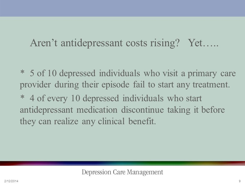 2/12/2014 9 Arent antidepressant costs rising. Yet…..