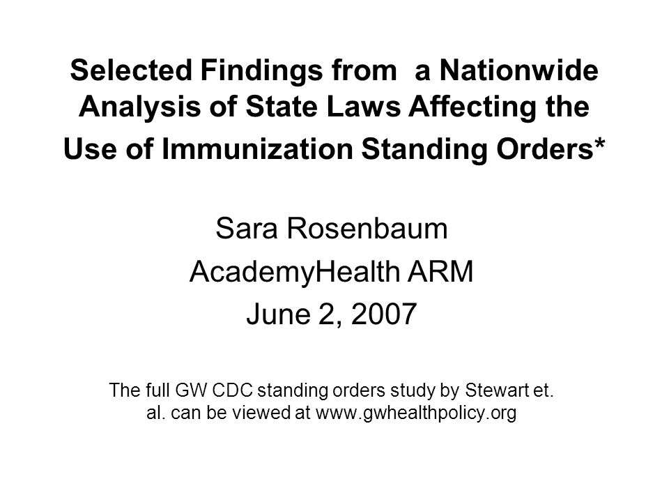 Selected Findings from a Nationwide Analysis of State Laws Affecting the Use of Immunization Standing Orders* Sara Rosenbaum AcademyHealth ARM June 2, 2007 The full GW CDC standing orders study by Stewart et.