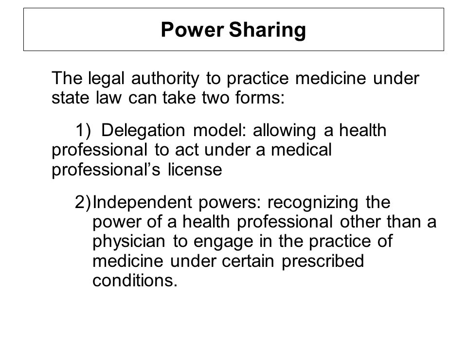 Power Sharing The legal authority to practice medicine under state law can take two forms: 1) Delegation model: allowing a health professional to act under a medical professionals license 2)Independent powers: recognizing the power of a health professional other than a physician to engage in the practice of medicine under certain prescribed conditions.