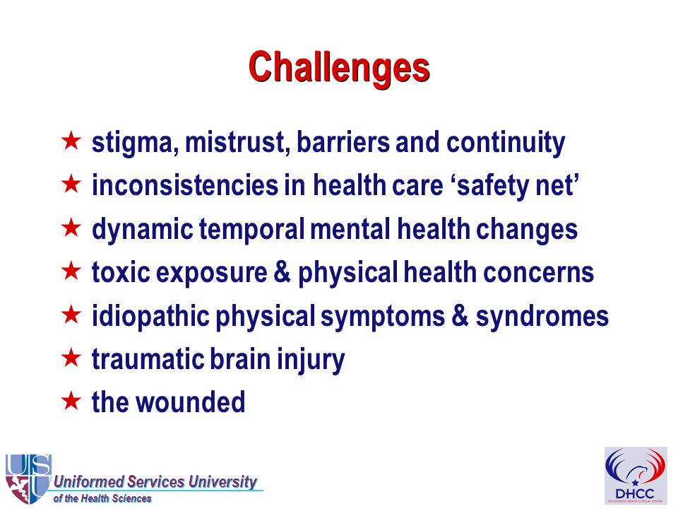 Uniformed Services University of the Health Sciences Uniformed Services University of the Health Sciences Challenges « stigma, mistrust, barriers and continuity « inconsistencies in health care safety net « dynamic temporal mental health changes « toxic exposure & physical health concerns « idiopathic physical symptoms & syndromes « traumatic brain injury « the wounded