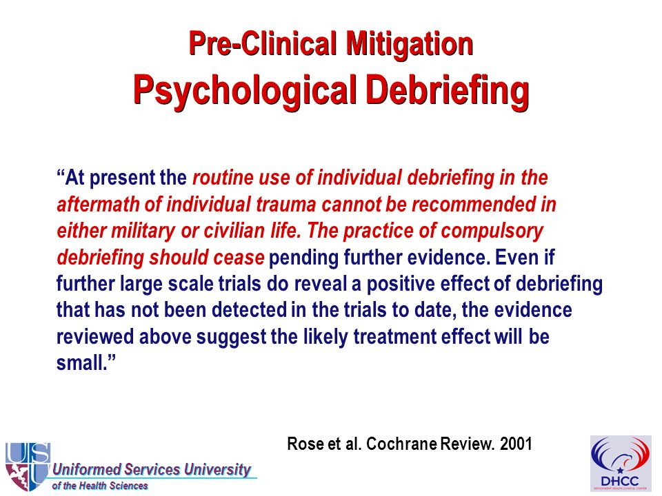 Uniformed Services University of the Health Sciences Uniformed Services University of the Health Sciences Pre-Clinical Mitigation Psychological Debriefing At present the routine use of individual debriefing in the aftermath of individual trauma cannot be recommended in either military or civilian life.