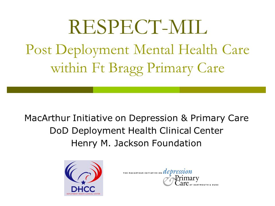 RESPECT-MIL Post Deployment Mental Health Care within Ft Bragg Primary Care MacArthur Initiative on Depression & Primary Care DoD Deployment Health Clinical Center Henry M.